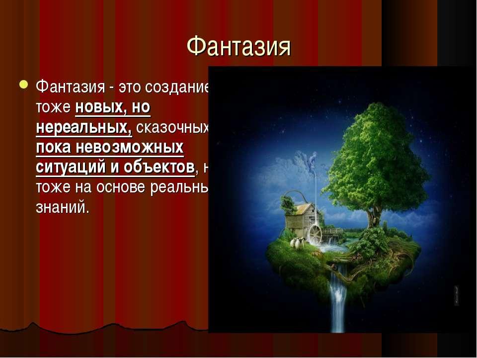 Фантазия Фантазия - это создание тоже новых, но нереальных, сказочных, пока н...
