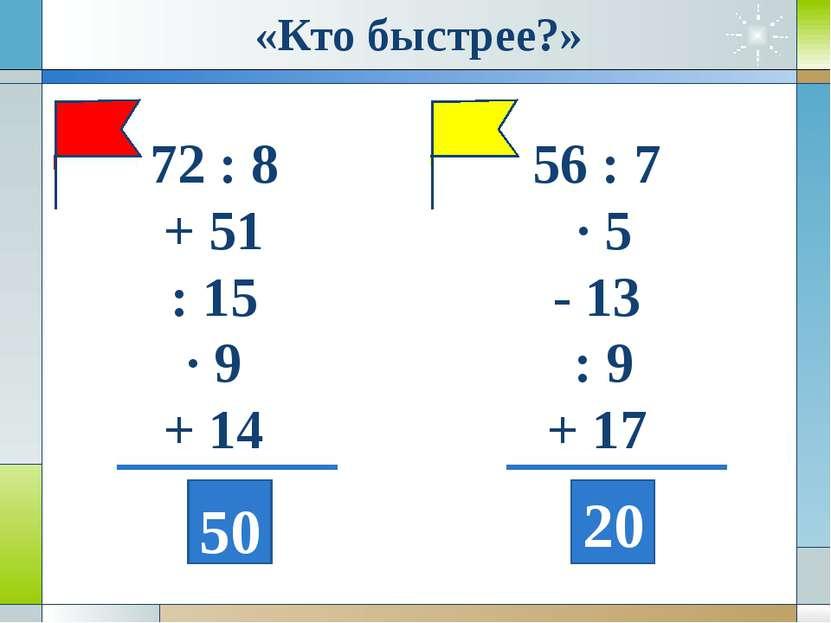 72 : 8 + 51 : 15 · 9 + 14 56 : 7 · 5 - 13 : 9 + 17 50 20 «Кто быстрее?»