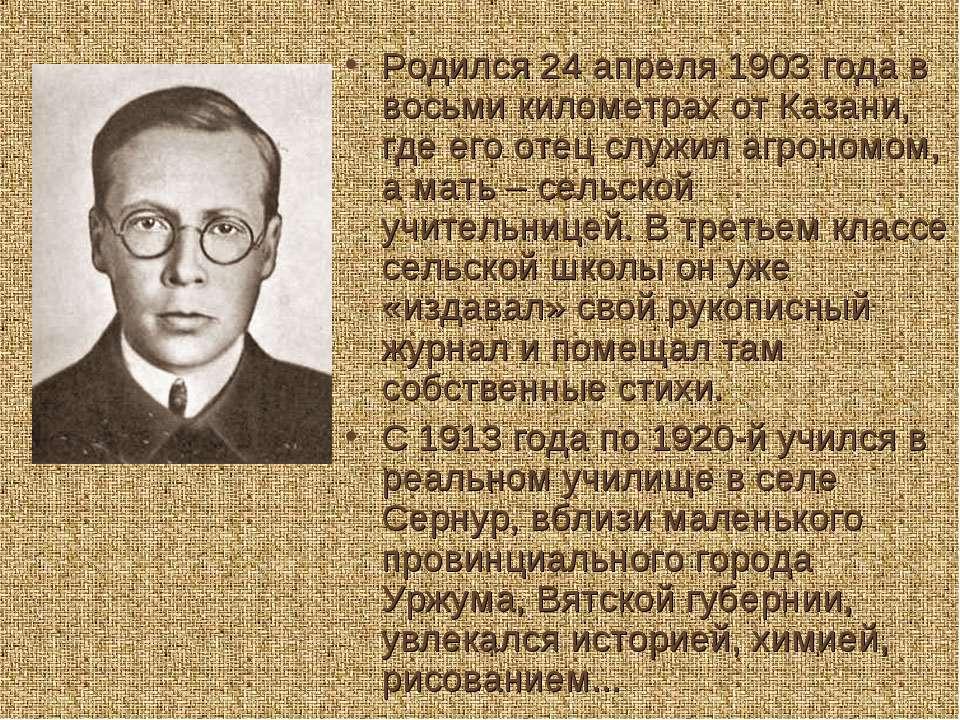 Родился 24 апреля 1903 года в восьми километрах от Казани, где его отец служи...