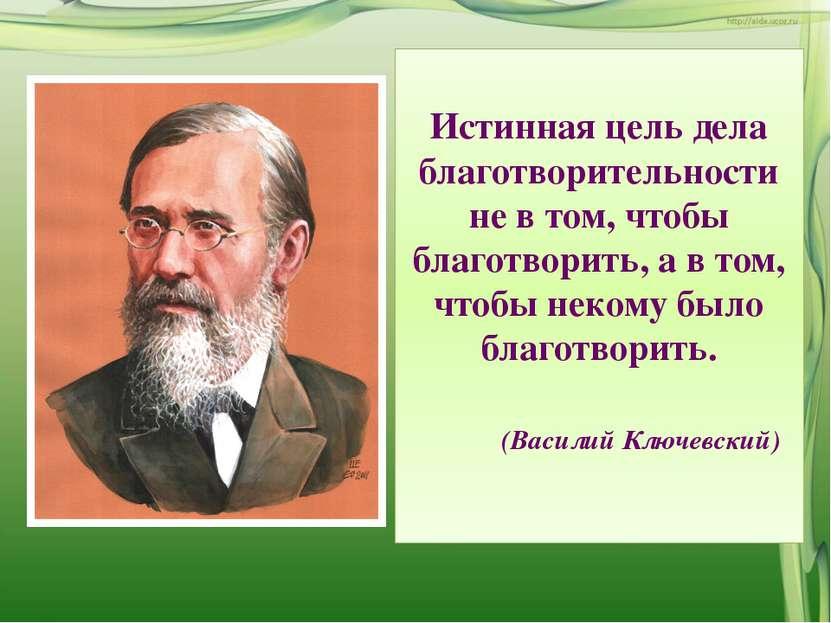 Истинная цель дела благотворительности не в том, чтобы благотворить, а в том,...