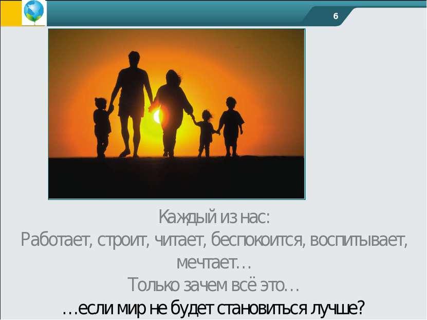 * Каждый из нас: Работает, строит, читает, беспокоится, воспитывает, мечтает…...