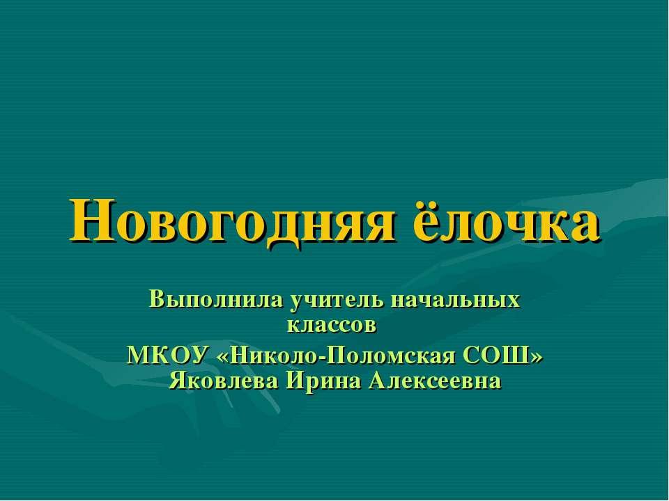 Новогодняя ёлочка Выполнила учитель начальных классов МКОУ «Николо-Поломская ...