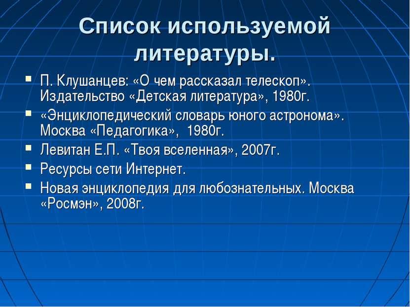Список используемой литературы. П. Клушанцев: «О чем рассказал телескоп». Изд...
