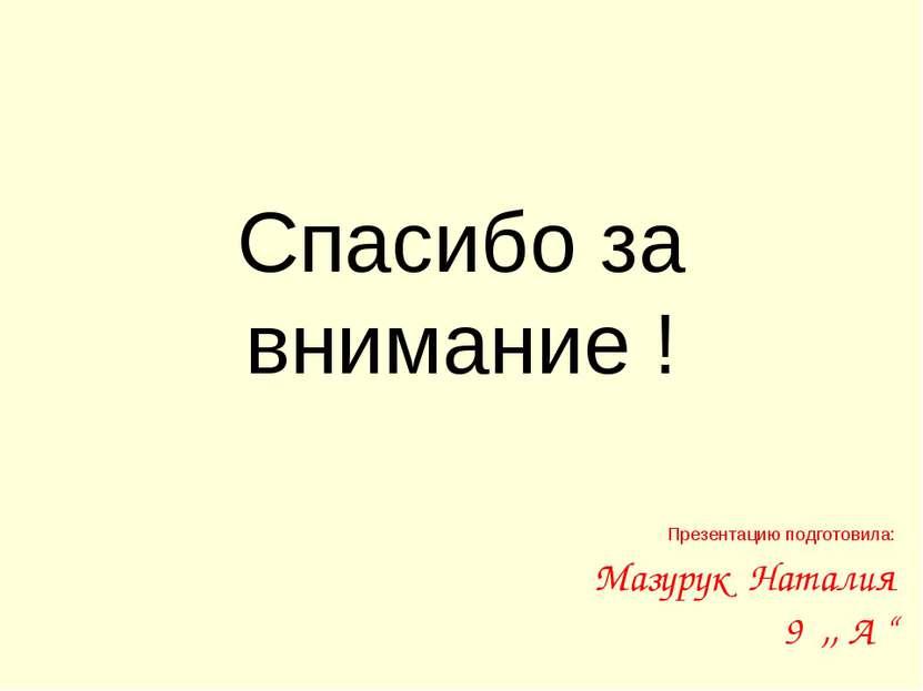 """Спасибо за внимание ! Презентацию подготовила: Мазурук Наталия 9 ,, А """""""