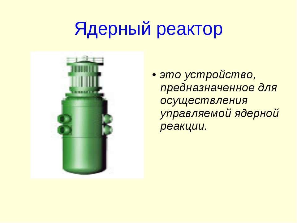 Ядерный реактор • это устройство, предназначенное для осуществления управляем...