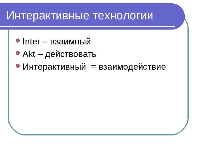 Интерактивные технологии Inter – взаимный Akt – действовать Интерактивный = в...