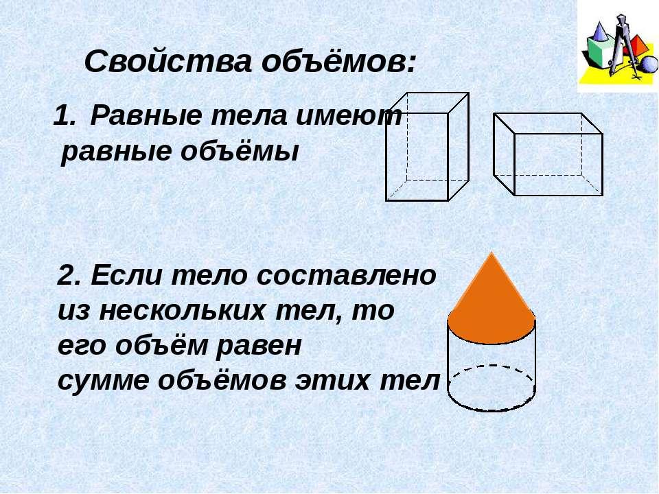 Свойства объёмов: Равные тела имеют равные объёмы 2. Если тело составлено из ...