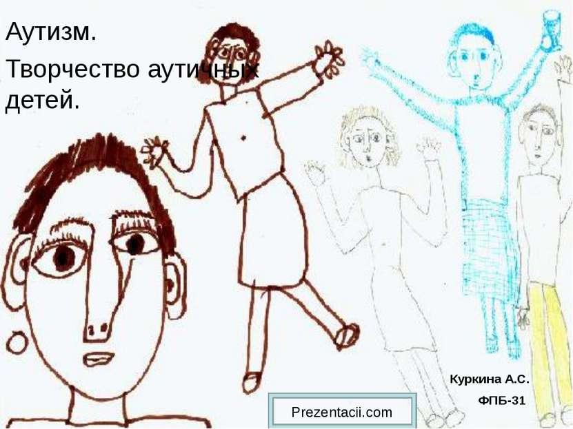 Аутизм. Творчество аутичных детей. Куркина А.С. ФПБ-31 Prezentacii.com