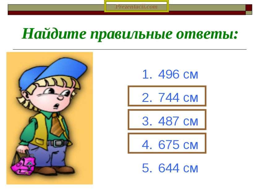 496 см 744 см 487 см 675 см 644 см Найдите правильные ответы: Prezentacii.com