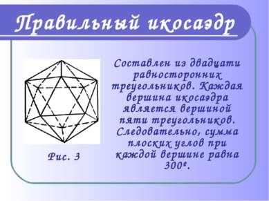 Правильный икосаэдр Составлен из двадцати равносторонних треугольников. Кажда...