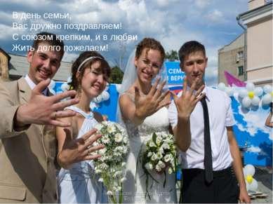 В день семьи, Вас дружно поздравляем! С союзом крепким, и в любви Жить долго ...