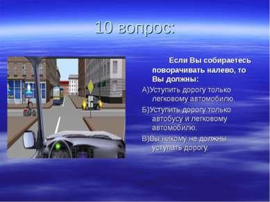 10 вопрос: Если Вы собираетесь поворачивать налево, то Вы должны: А)Уступить ...