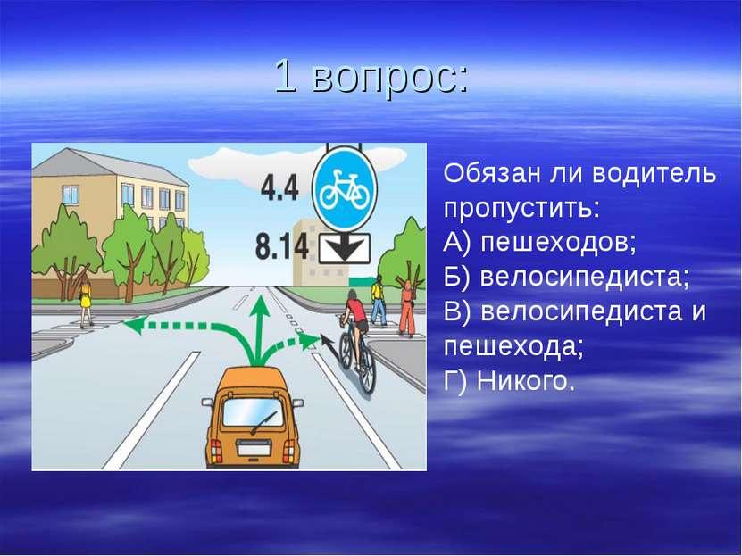 1 вопрос: Обязан ли водитель пропустить: А) пешеходов; Б) велосипедиста; В) в...