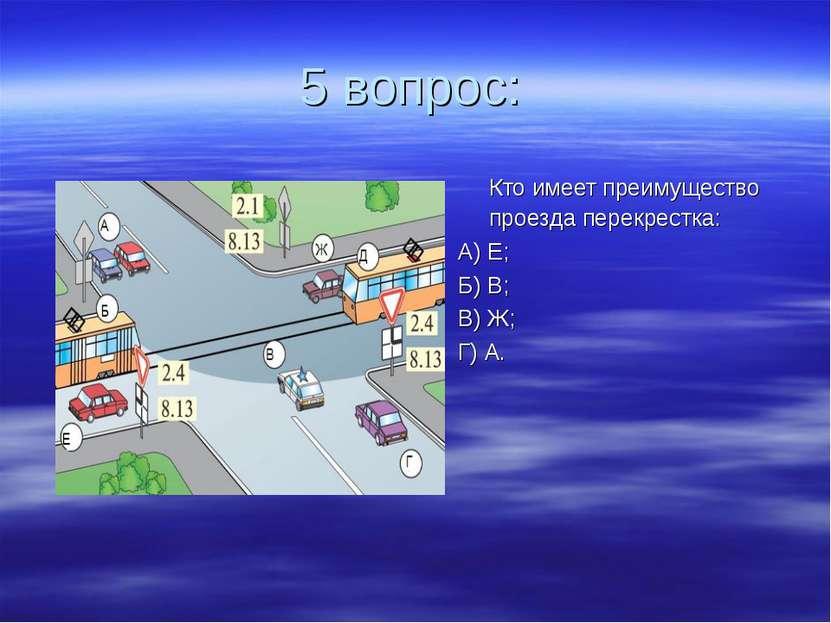 5 вопрос: Кто имеет преимущество проезда перекрестка: А) Е; Б) В; В) Ж; Г) А.