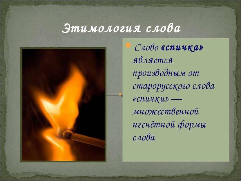 Этимология слова Слово «спичка» является производным от старорусского слова «...