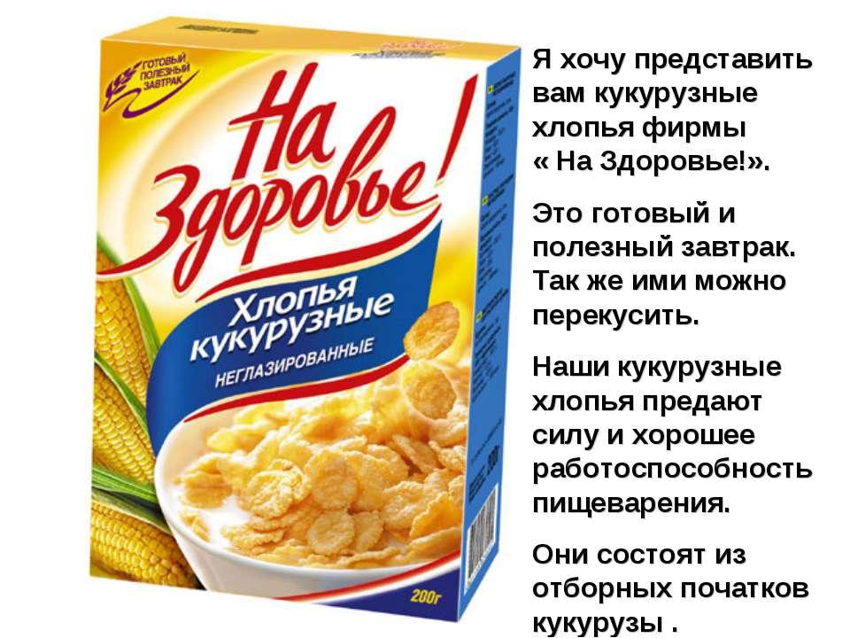 Я хочу представить вам кукурузные хлопья фирмы « На Здоровье!». Это готовый и...