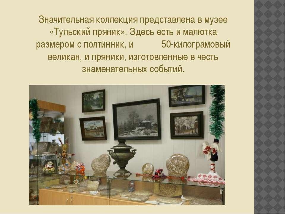 Значительная коллекция представлена в музее «Тульский пряник». Здесь есть и м...