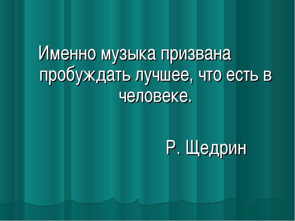 Именно музыка призвана пробуждать лучшее, что есть в человеке. Р. Щедрин