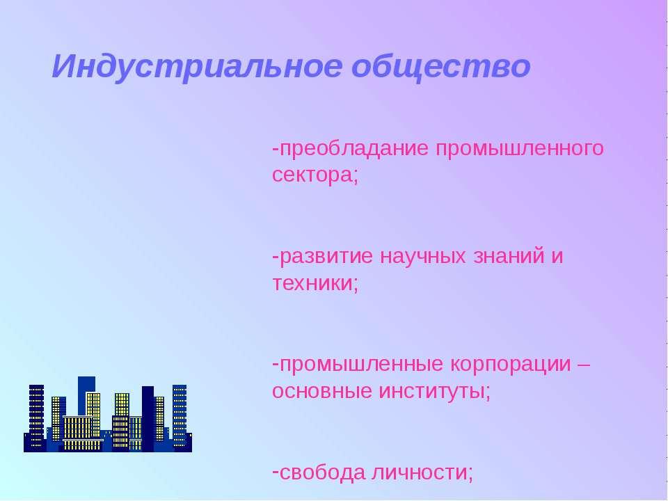 Индустриальное общество -преобладание промышленного сектора; -развитие научны...