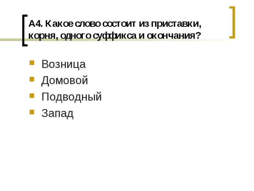 А4. Какое слово состоит из приставки, корня, одного суффикса и окончания? Воз...