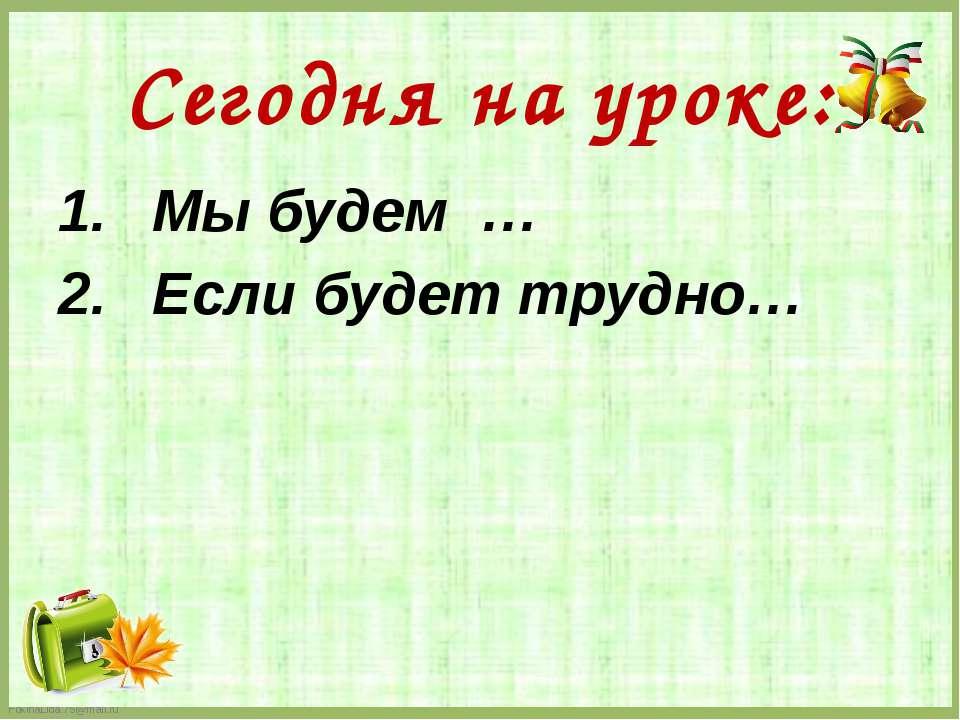 Сегодня на уроке: Мы будем … Если будет трудно…  FokinaLida.75@mail.ru