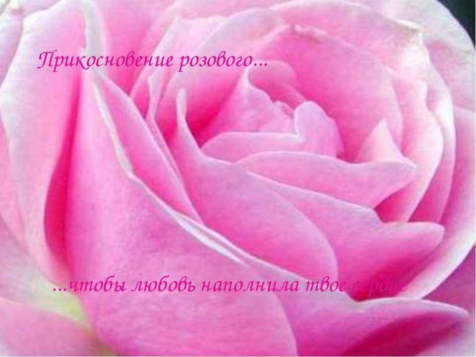 Прикосновение розового... ...чтобы любовь наполнила твое сердце