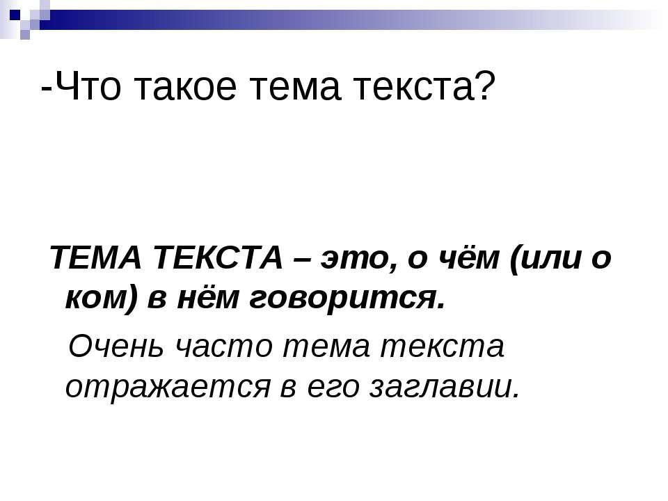 -Что такое тема текста? ТЕМА ТЕКСТА – это, о чём (или о ком) в нём говорится....