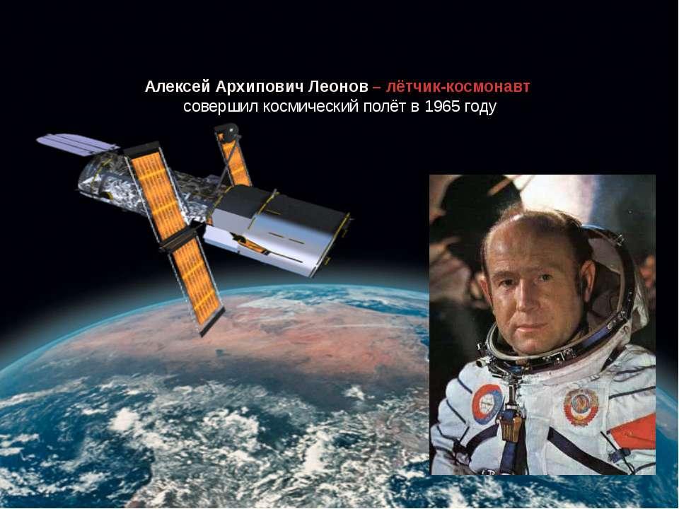 Алексей Архипович Леонов – лётчик-космонавт совершил космический полёт в 1965...