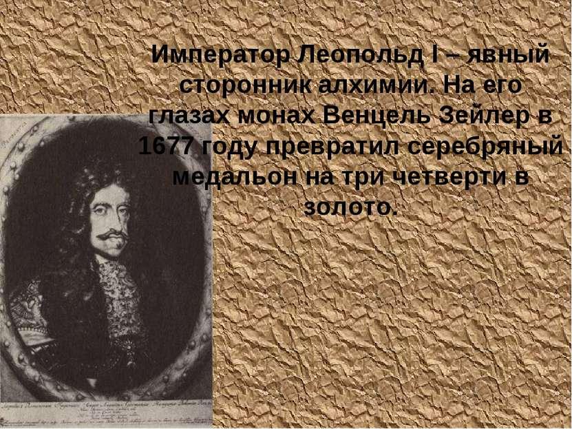 Император Леопольд I – явный сторонник алхимии. На его глазах монах Венцель З...