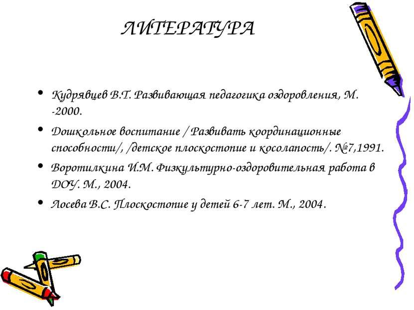 ЛИТЕРАТУРА Кудрявцев В.Т. Развивающая педагогика оздоровления, М. -2000. Дошк...