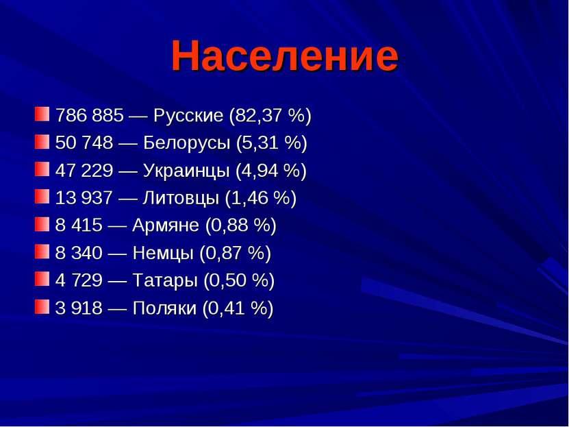 Население 786 885 — Русские (82,37 %) 50 748 — Белорусы (5,31 %) 47 229 — Укр...