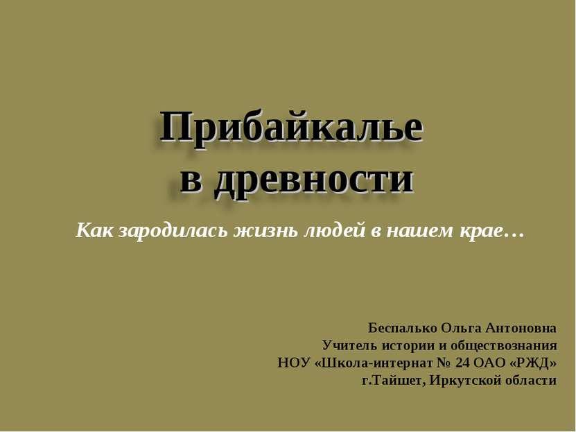 Как зародилась жизнь людей в нашем крае… Беспалько Ольга Антоновна Учитель ис...