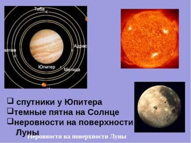 Неровности на поверхности Луны спутники у Юпитера темные пятна на Солнце неро...
