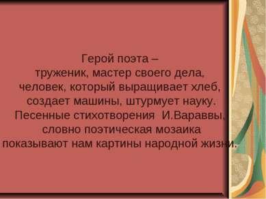 Герой поэта – труженик, мастер своего дела, человек, который выращивает хлеб,...