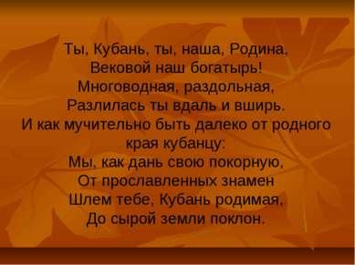 Ты, Кубань, ты, наша, Родина, Вековой наш богатырь! Многоводная, раздольная, ...