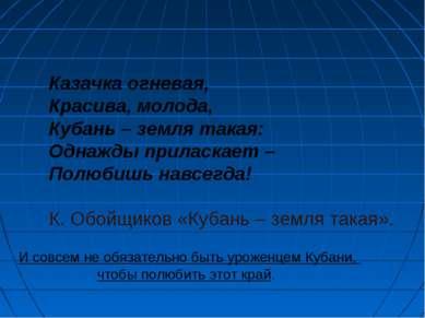 Казачка огневая, Красива, молода, Кубань – земля такая: Однажды приласкает – ...