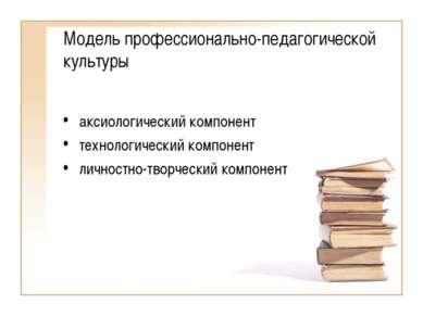 Модель профессионально-педагогической культуры аксиологический компонент техн...