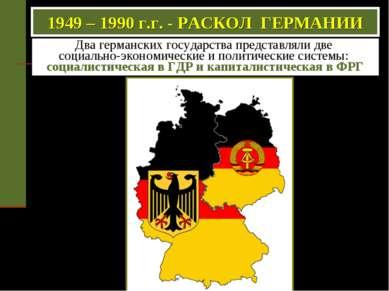 1949 – 1990 г.г. - РАСКОЛ ГЕРМАНИИ Два германских государства представляли дв...