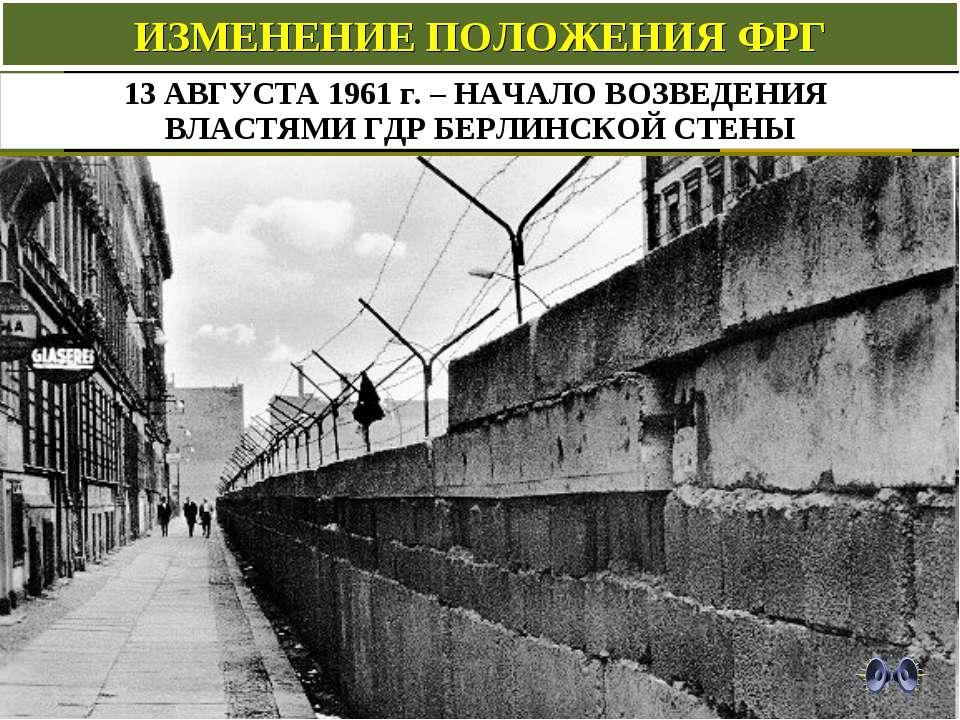 ИЗМЕНЕНИЕ ПОЛОЖЕНИЯ ФРГ 13 АВГУСТА 1961 г. – НАЧАЛО ВОЗВЕДЕНИЯ ВЛАСТЯМИ ГДР Б...