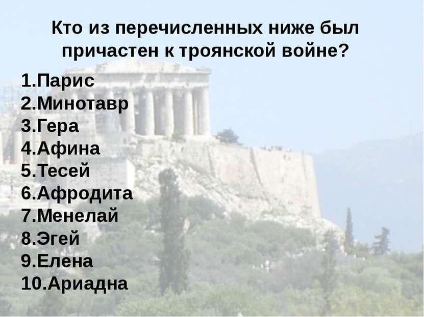 Кто из перечисленных ниже был причастен к троянской войне? 1.Парис 2.Минотавр...
