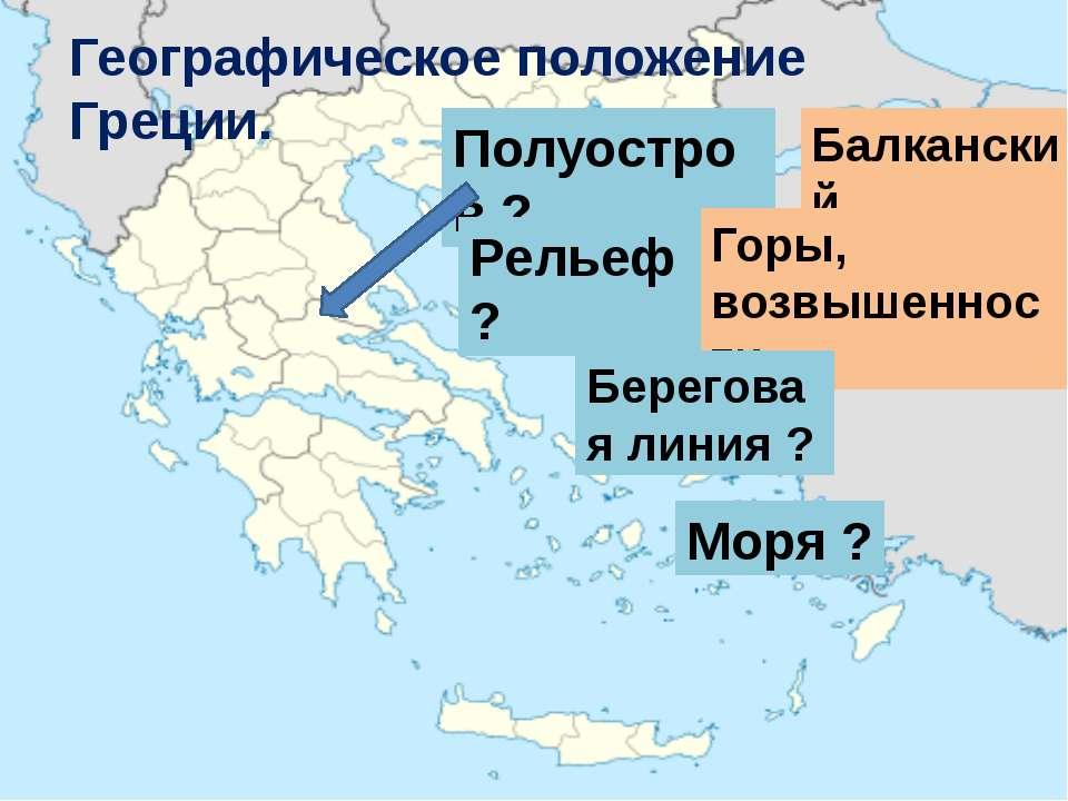 Географическое положение Греции. Полуостров ? Балканский Рельеф ? Горы, возвы...