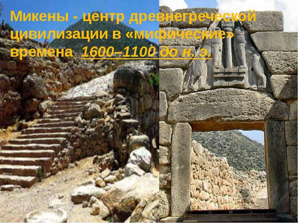 Микены - центр древнегреческой цивилизации в «мифические» времена 1600–1100 д...