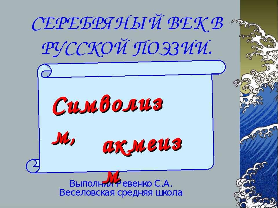 СЕРЕБРЯНЫЙ ВЕК В РУССКОЙ ПОЭЗИИ. Выполнил Ревенко С.А. Веселовская средняя шк...