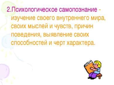 2.Психологическое самопознание - изучение своего внутреннего мира, своих мысл...