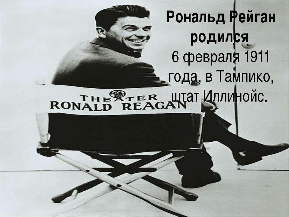 Рональд Рейган родился 6 февраля1911 года, в Тампико, штат Иллинойс.