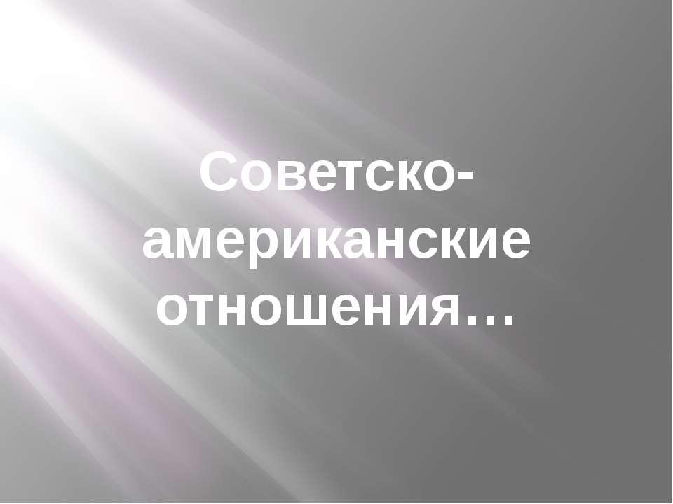 Советско-американские отношения…