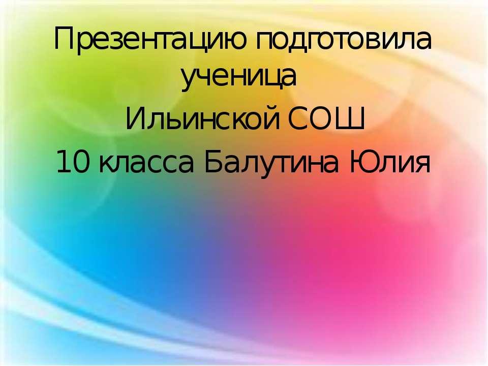 Презентацию подготовила ученица Ильинской СОШ 10 класса Балутина Юлия