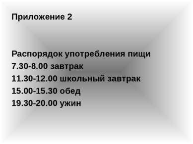 Приложение 2 Распорядок употребления пищи 7.30-8.00 завтрак 11.30-12.00 школь...