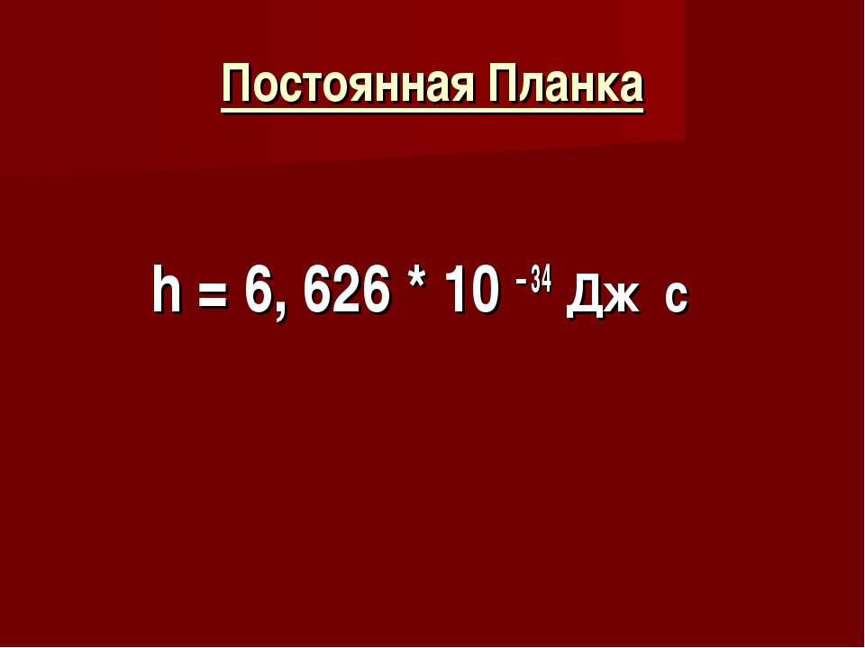 Постоянная Планка h = 6, 626 * 10 – 34 Дж c