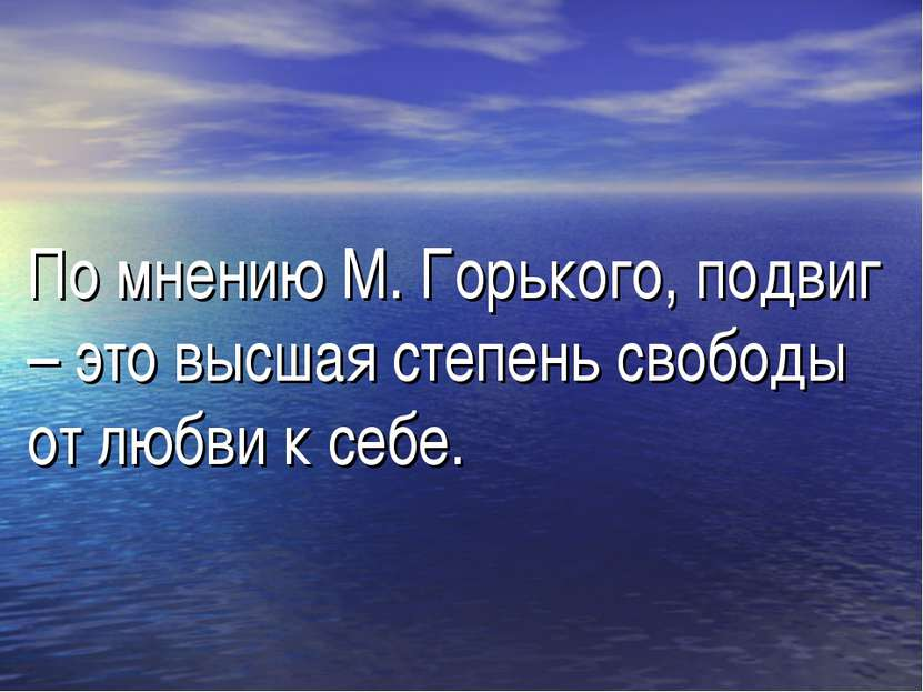 По мнению М. Горького, подвиг – это высшая степень свободы от любви к себе.